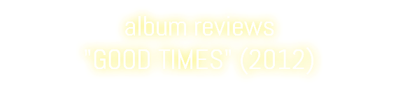 "album reviews ""GOOD TIMES"" (2012)"